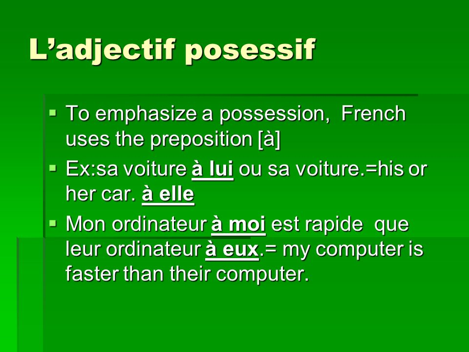 L'adjectif posessif To emphasize a possession, French uses the preposition [à] Ex:sa voiture à lui ou sa voiture.=his or her car. à elle.